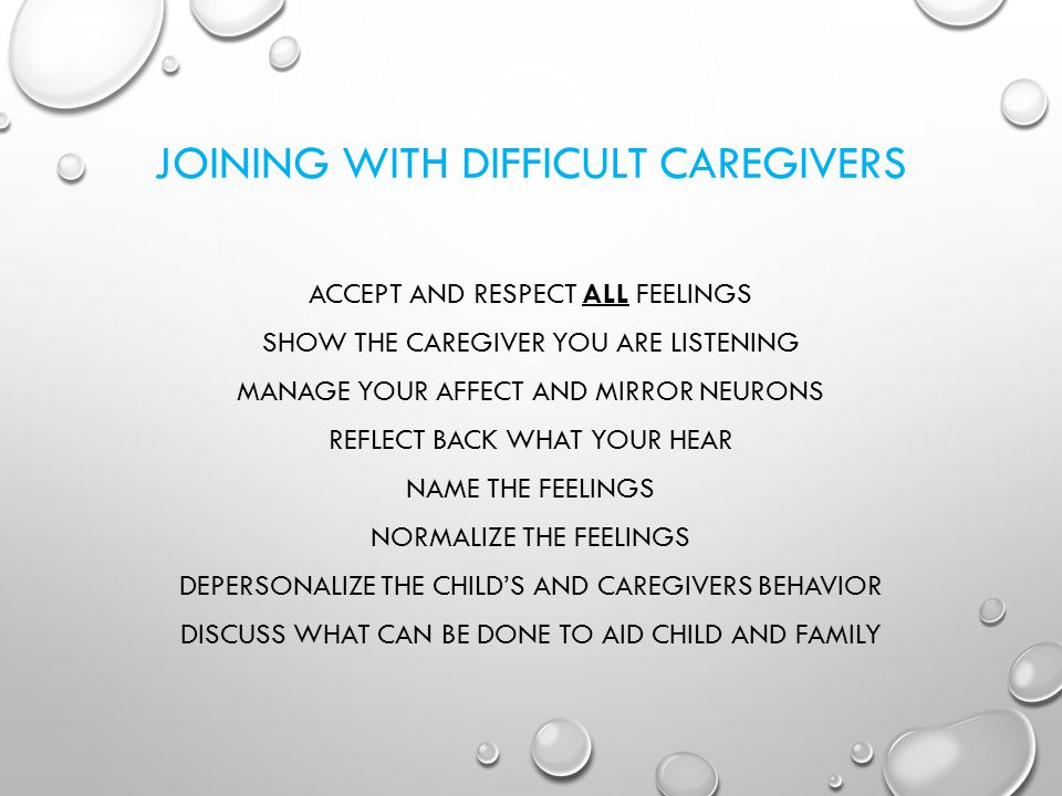 JOINING WITH DIFFICULT CAREGIVERS ACCEPT AND RESPECT ALL FEELINGS SHOW THE CAREGIVER YOU ARE LISTENING MANAGE YOUR AFFECT AND MIRROR NEURONS REFLECT B