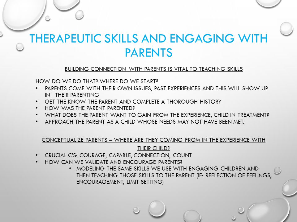 THERAPEUTIC SKILLS AND ENGAGING WITH PARENTS BUILDING CONNECTION WITH PARENTS IS VITAL TO TEACHING SKILLS HOW DO WE DO THAT? WHERE DO WE START? PARENT