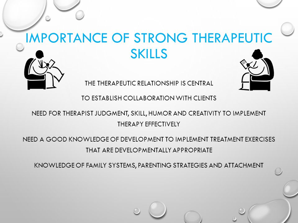 IMPORTANCE OF STRONG THERAPEUTIC SKILLS THE THERAPEUTIC RELATIONSHIP IS CENTRAL TO ESTABLISH COLLABORATION WITH CLIENTS NEED FOR THERAPIST JUDGMENT, SKILL, HUMOR AND CREATIVITY TO IMPLEMENT THERAPY EFFECTIVELY NEED A GOOD KNOWLEDGE OF DEVELOPMENT TO IMPLEMENT TREATMENT EXERCISES THAT ARE DEVELOPMENTALLY APPROPRIATE KNOWLEDGE OF FAMILY SYSTEMS, PARENTING STRATEGIES AND ATTACHMENT