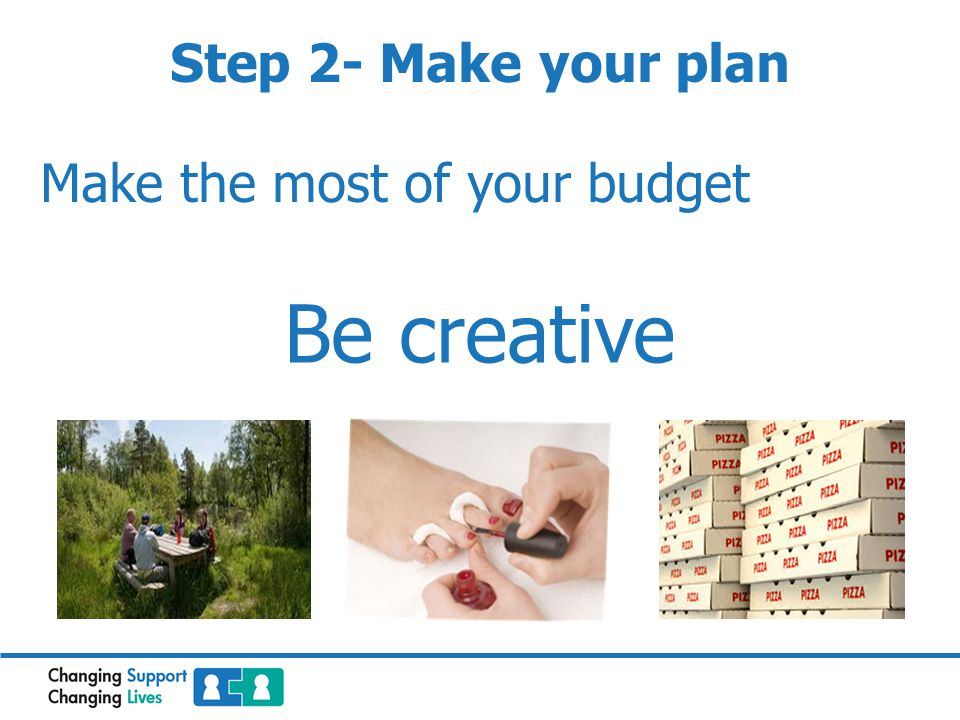 Make the most of your budget Be creative Step 2- Make your plan
