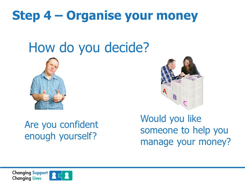 Step 4 – Organise your money How do you decide? Are you confident enough yourself? Would you like someone to help you manage your money?