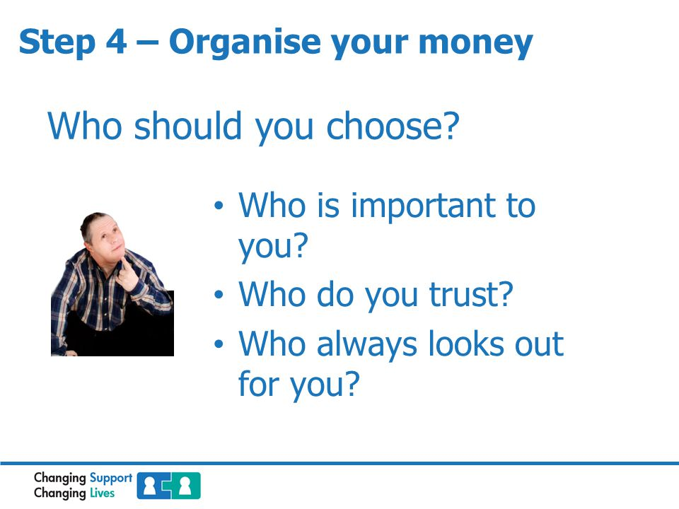 Step 4 – Organise your money Who should you choose? Who is important to you? Who do you trust? Who always looks out for you?