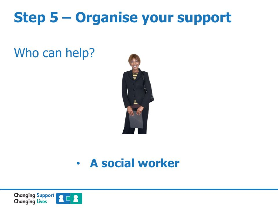 Step 5 – Organise your support Who can help? A social worker