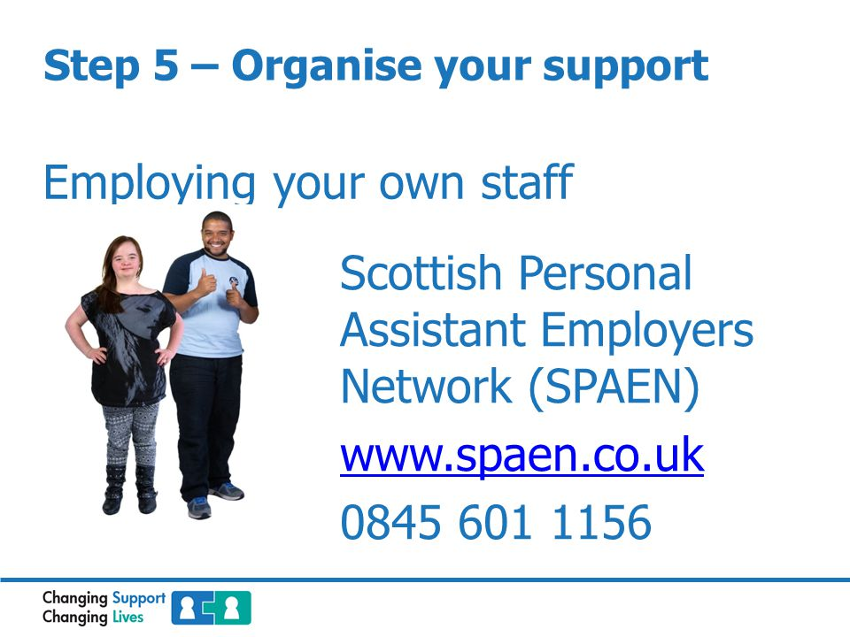 Step 5 – Organise your support Employing your own staff Scottish Personal Assistant Employers Network (SPAEN) www.spaen.co.uk 0845 601 1156