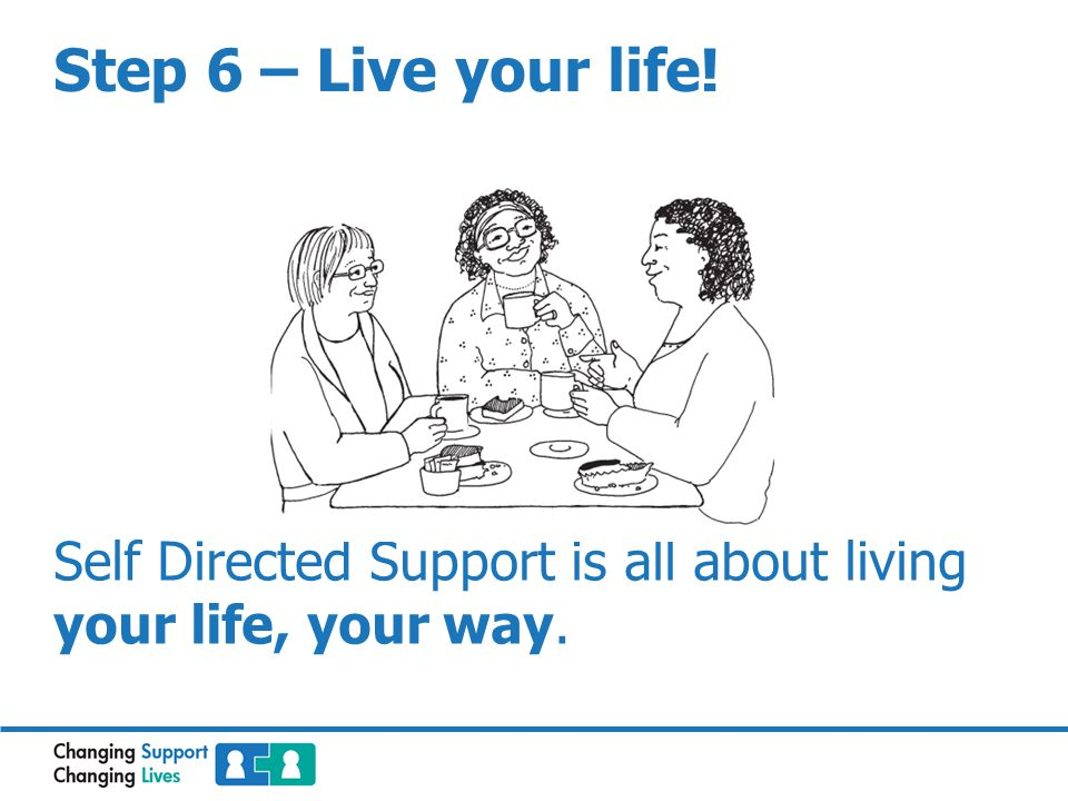 Step 6 – Live your life! Self Directed Support is all about living your life, your way.