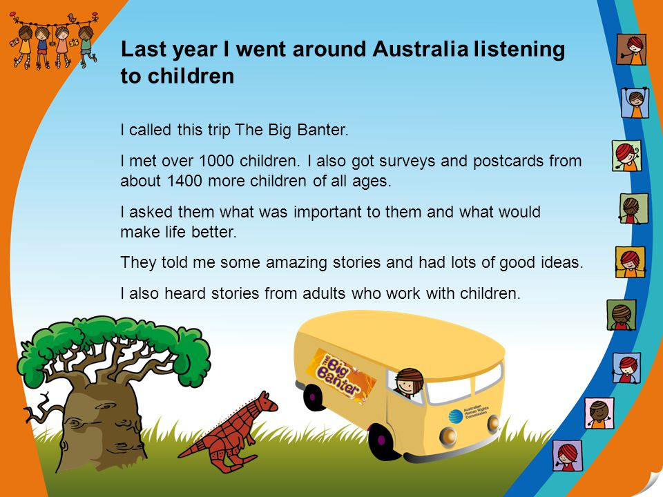 Last year I went around Australia listening to children I called this trip The Big Banter. I met over 1000 children. I also got surveys and postcards
