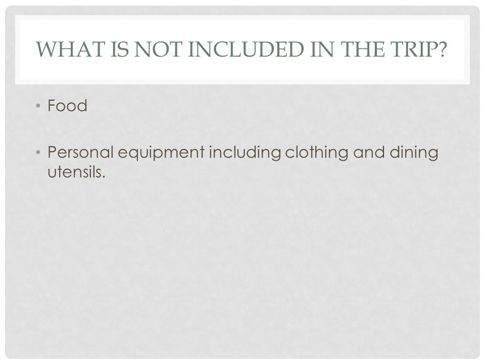 WHAT IS NOT INCLUDED IN THE TRIP? Food Personal equipment including clothing and dining utensils.