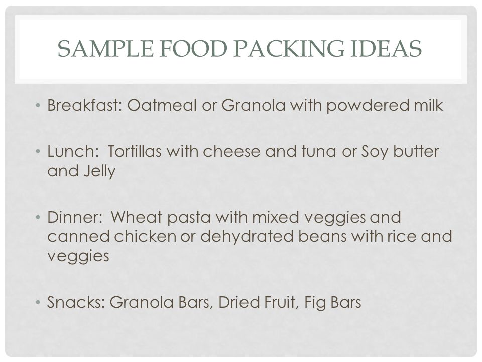 SAMPLE FOOD PACKING IDEAS Breakfast: Oatmeal or Granola with powdered milk Lunch: Tortillas with cheese and tuna or Soy butter and Jelly Dinner: Wheat