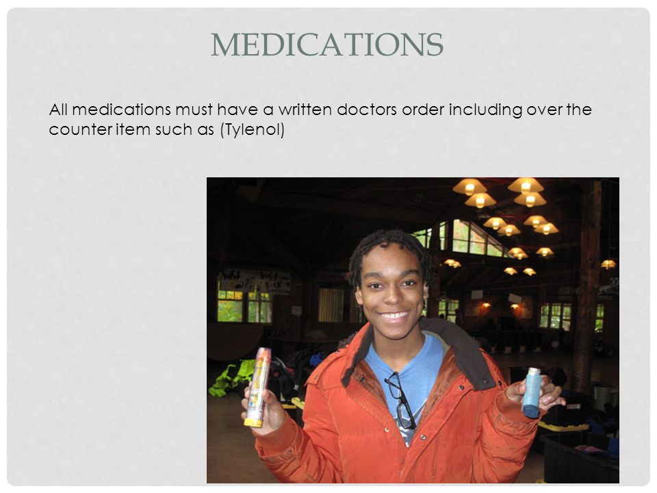 MEDICATIONS All medications must have a written doctors order including over the counter item such as (Tylenol)