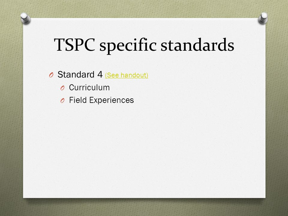 TSPC specific standards O Standard 4 (See handout) (See handout) O Curriculum O Field Experiences