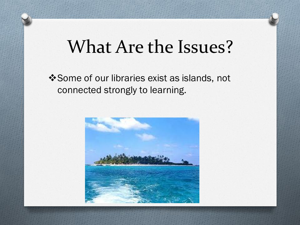 What Are the Issues  Some of our libraries exist as islands, not connected strongly to learning.