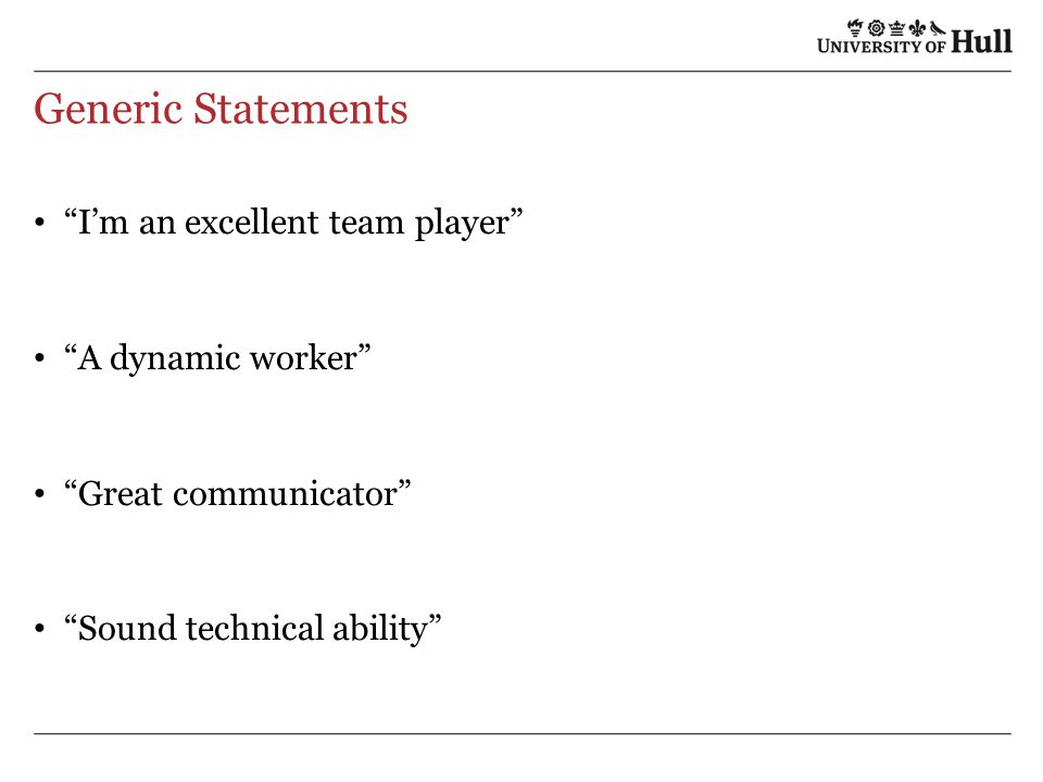 Generic Statements I'm an excellent team player A dynamic worker Great communicator Sound technical ability