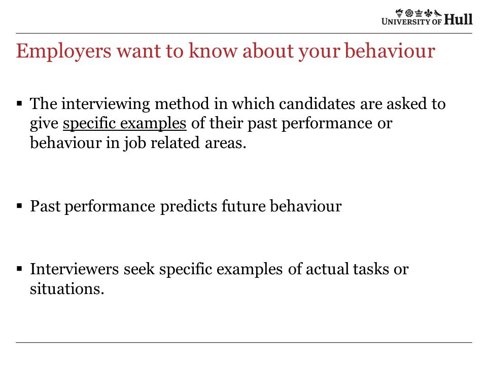 Employers want to know about your behaviour  The interviewing method in which candidates are asked to give specific examples of their past performance or behaviour in job related areas.