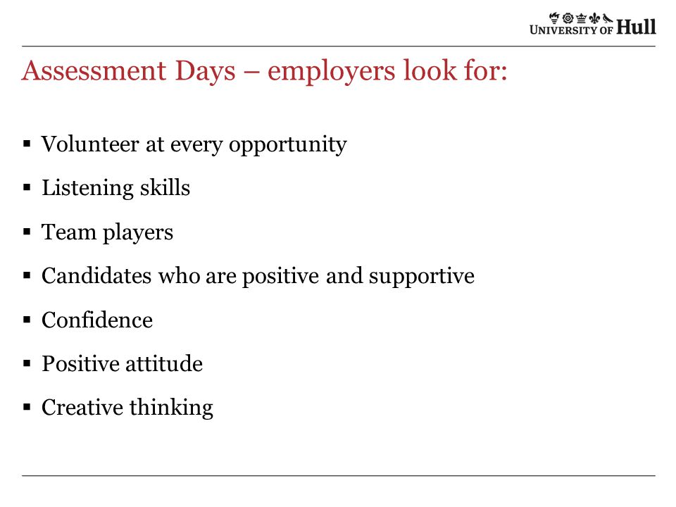 Assessment Days – employers look for:  Volunteer at every opportunity  Listening skills  Team players  Candidates who are positive and supportive  Confidence  Positive attitude  Creative thinking