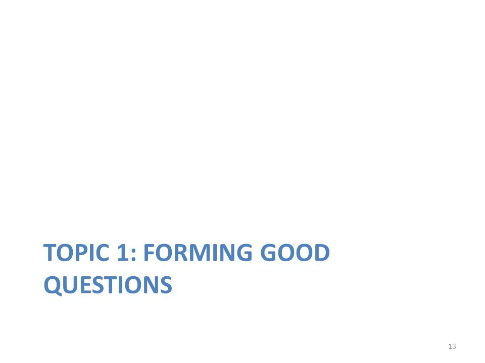 13 TOPIC 1: FORMING GOOD QUESTIONS
