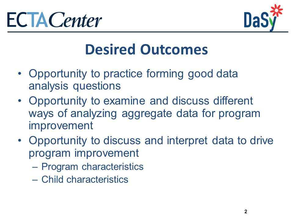 2 Desired Outcomes Opportunity to practice forming good data analysis questions Opportunity to examine and discuss different ways of analyzing aggregate data for program improvement Opportunity to discuss and interpret data to drive program improvement –Program characteristics –Child characteristics