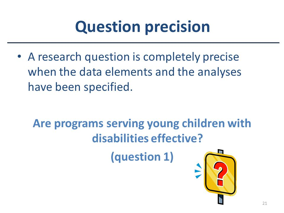 21 Question precision A research question is completely precise when the data elements and the analyses have been specified.
