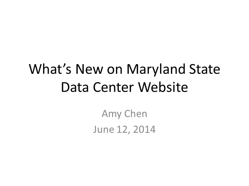 What's New on Maryland State Data Center Website Amy Chen June 12, 2014