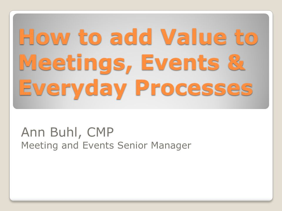 How to add Value to Meetings, Events & Everyday Processes Ann Buhl, CMP Meeting and Events Senior Manager