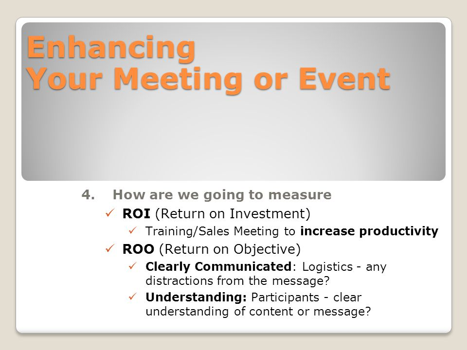 Enhancing Your Meeting or Event 4.How are we going to measure ROI (Return on Investment) Training/Sales Meeting to increase productivity ROO (Return on Objective) Clearly Communicated: Logistics - any distractions from the message.