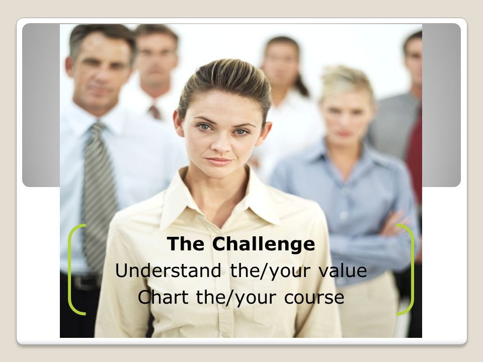The Challenge Understand the/your value Chart the/your course