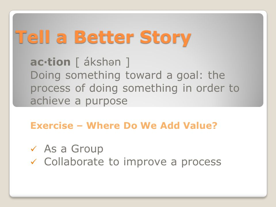 Tell a Better Story ac·tion [ áksh ə n ] Doing something toward a goal: the process of doing something in order to achieve a purpose Exercise – Where Do We Add Value.