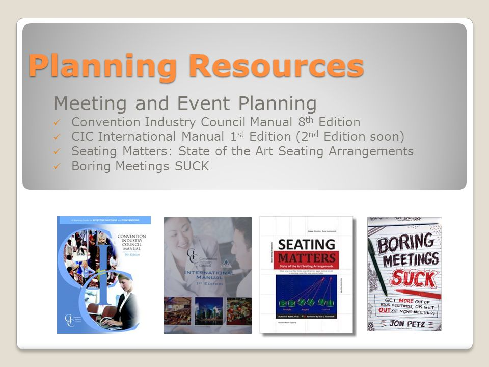 Planning Resources Meeting and Event Planning Convention Industry Council Manual 8 th Edition CIC International Manual 1 st Edition (2 nd Edition soon) Seating Matters: State of the Art Seating Arrangements Boring Meetings SUCK