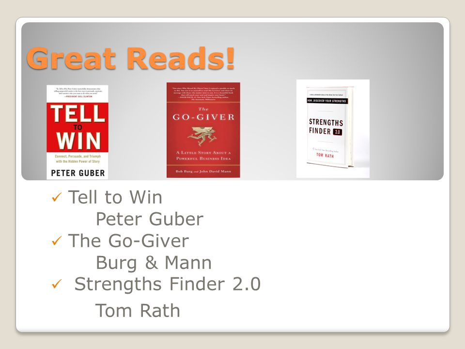 Great Reads! Tell to Win Peter Guber The Go-Giver Burg & Mann Strengths Finder 2.0 Tom Rath