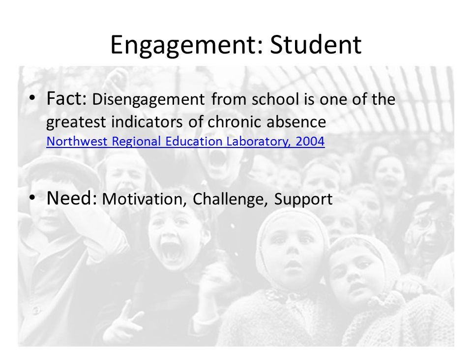 Engagement: Student Fact: Disengagement from school is one of the greatest indicators of chronic absence Northwest Regional Education Laboratory, 2004 Northwest Regional Education Laboratory, 2004 Need: Motivation, Challenge, Support