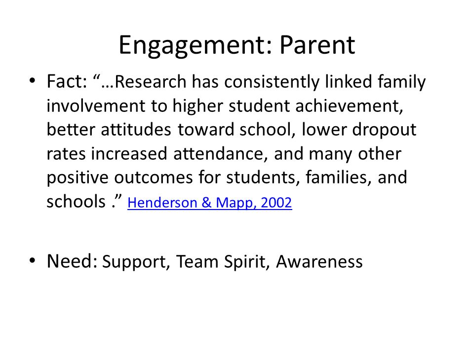 Engagement: Parent Fact: …Research has consistently linked family involvement to higher student achievement, better attitudes toward school, lower dropout rates increased attendance, and many other positive outcomes for students, families, and schools. Henderson & Mapp, 2002 Henderson & Mapp, 2002 Need: Support, Team Spirit, Awareness