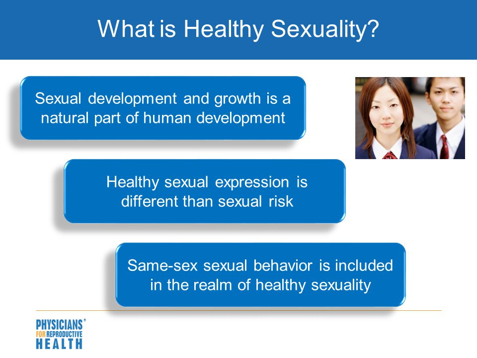  What is Healthy Sexuality? Sexual development and growth is a natural part of human development Healthy sexual expression is different than sexual r
