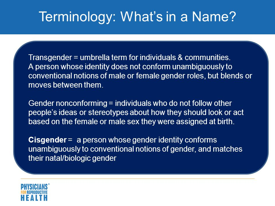  Terminology: What's in a Name. Transgender = umbrella term for individuals & communities.