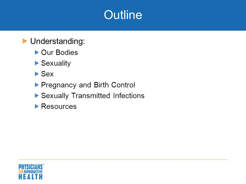  Outline  Understanding:  Our Bodies  Sexuality  Sex  Pregnancy and Birth Control  Sexually Transmitted Infections  Resources