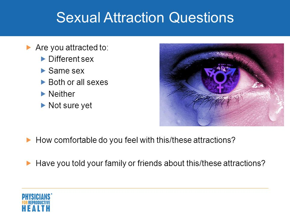 Sexual Attraction Questions  Are you attracted to:  Different sex  Same sex  Both or all sexes  Neither  Not sure yet  How comfortable do you feel with this/these attractions.