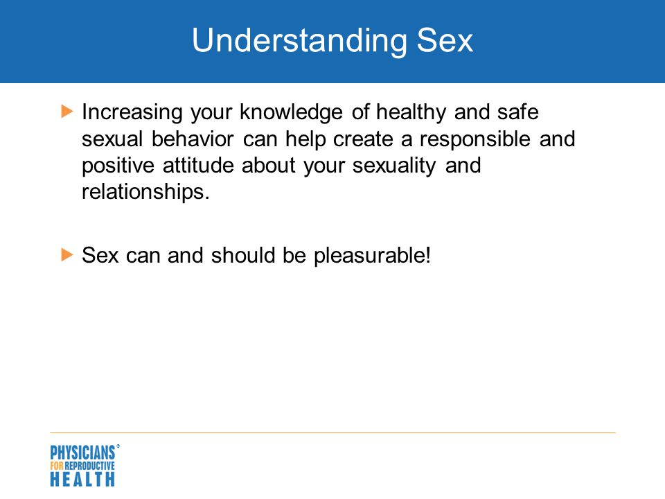   Increasing your knowledge of healthy and safe sexual behavior can help create a responsible and positive attitude about your sexuality and relatio
