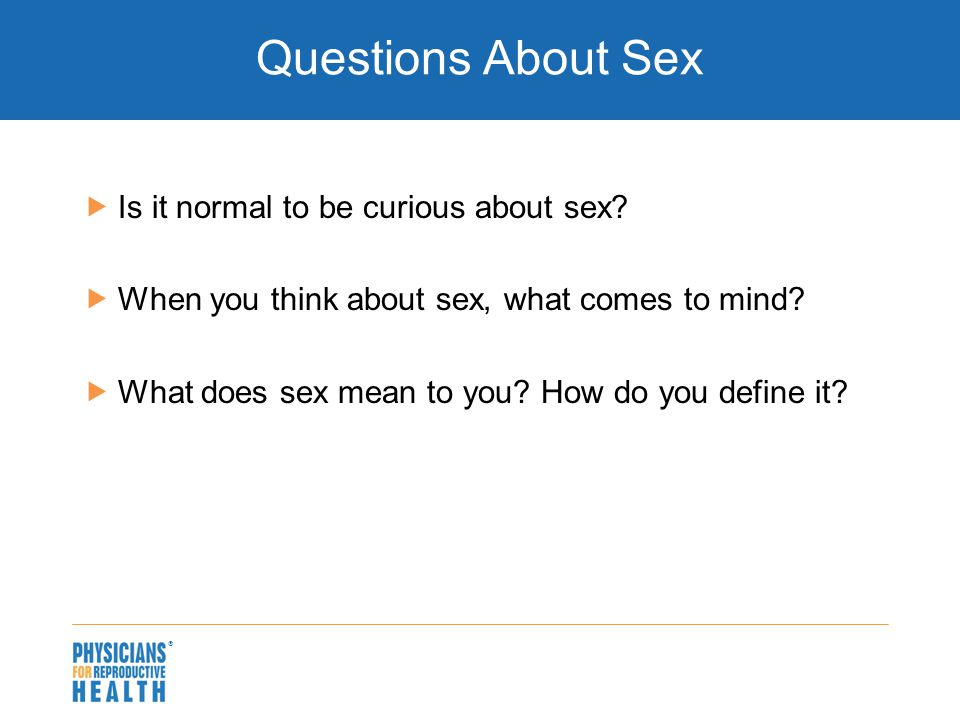  Questions About Sex  Is it normal to be curious about sex?  When you think about sex, what comes to mind?  What does sex mean to you? How do you