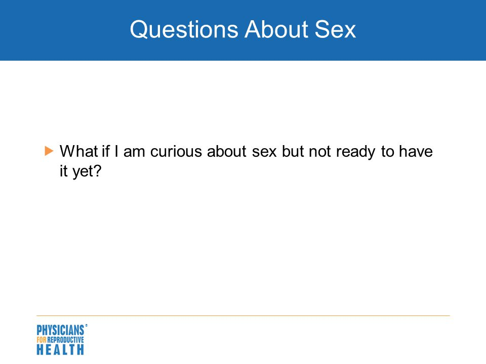  Questions About Sex  What if I am curious about sex but not ready to have it yet?