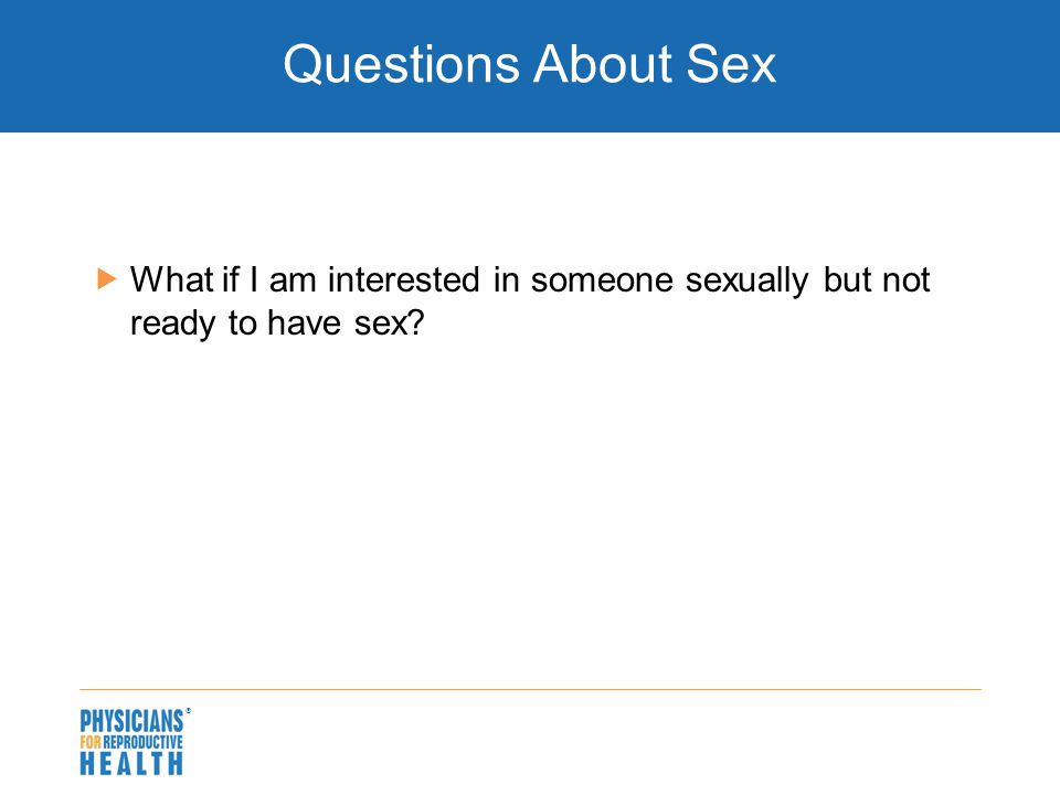  Questions About Sex  What if I am interested in someone sexually but not ready to have sex?