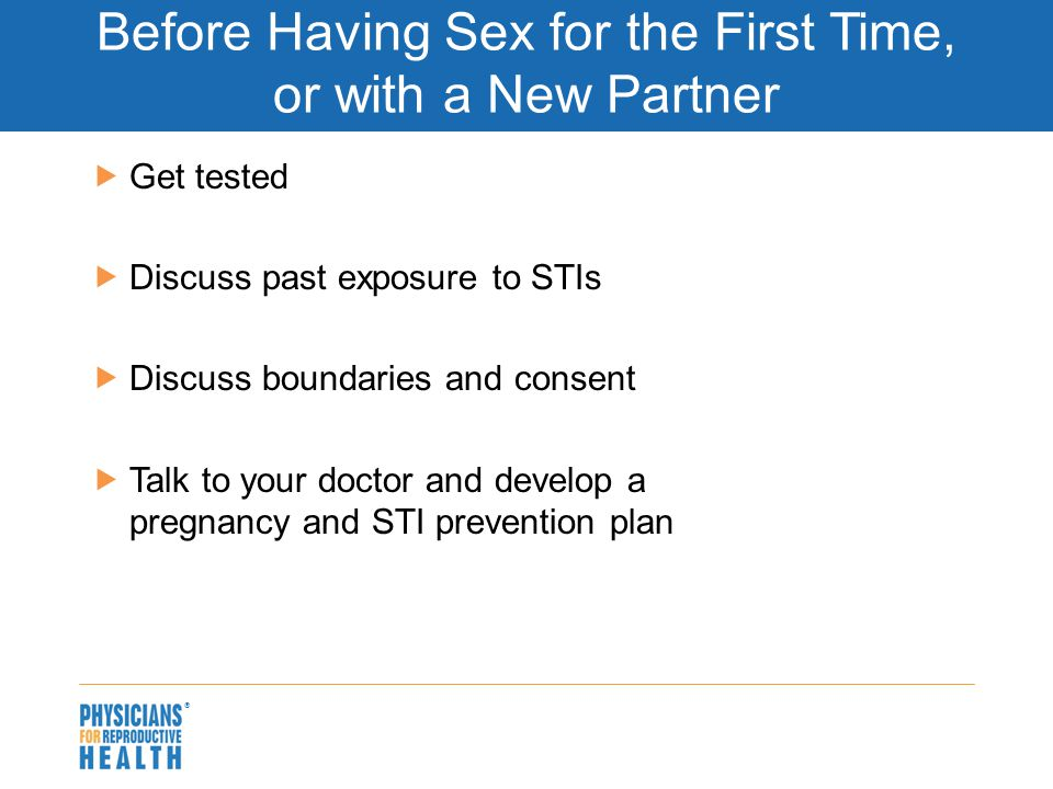  Before Having Sex for the First Time, or with a New Partner  Get tested  Discuss past exposure to STIs  Discuss boundaries and consent  Talk to your doctor and develop a pregnancy and STI prevention plan