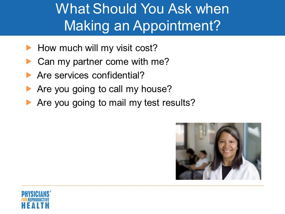  What Should You Ask when Making an Appointment?  How much will my visit cost?  Can my partner come with me?  Are services confidential?  Are you