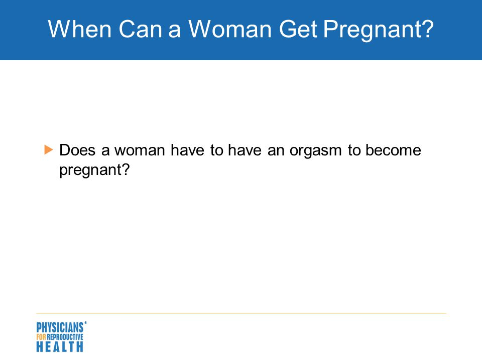  When Can a Woman Get Pregnant?  Does a woman have to have an orgasm to become pregnant?