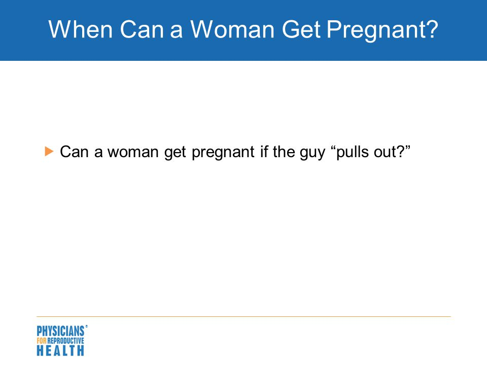" When Can a Woman Get Pregnant?  Can a woman get pregnant if the guy ""pulls out?"""