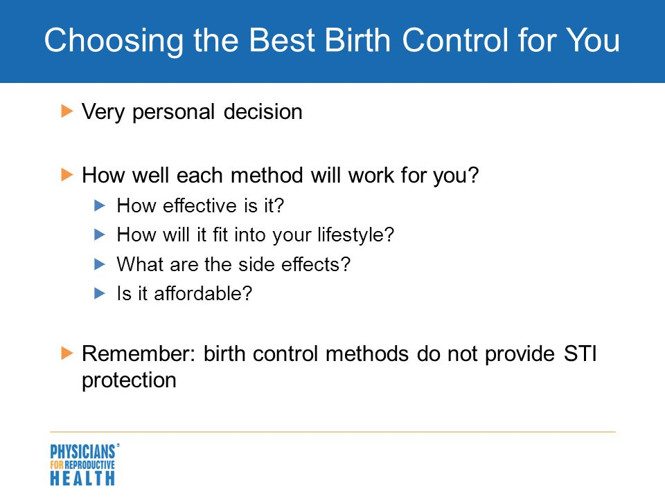  Choosing the Best Birth Control for You  Very personal decision  How well each method will work for you?  How effective is it?  How will it fit