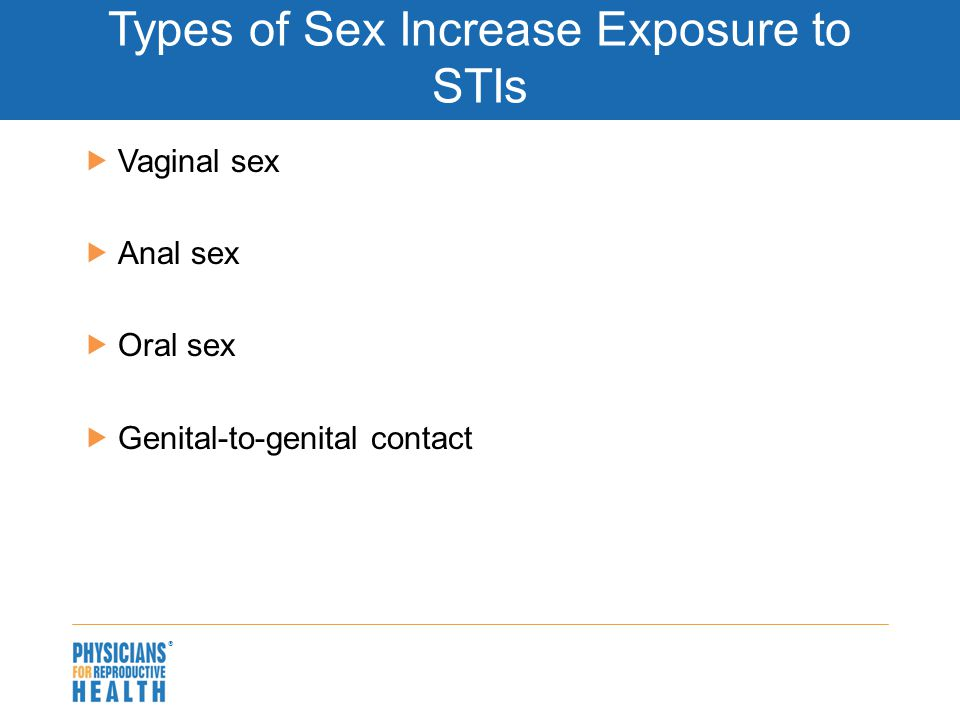  Types of Sex Increase Exposure to STIs  Vaginal sex  Anal sex  Oral sex  Genital-to-genital contact