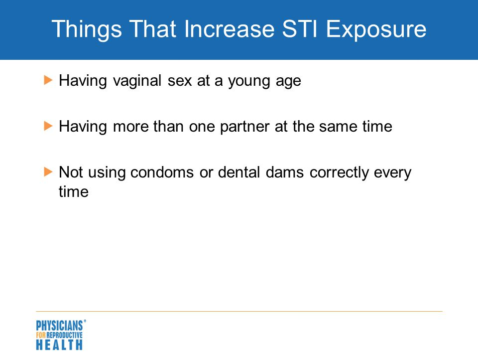  Things That Increase STI Exposure  Having vaginal sex at a young age  Having more than one partner at the same time  Not using condoms or dental dams correctly every time