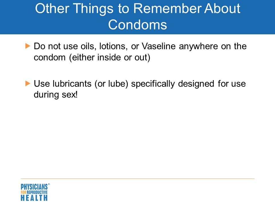  Other Things to Remember About Condoms  Do not use oils, lotions, or Vaseline anywhere on the condom (either inside or out)  Use lubricants (or lube) specifically designed for use during sex!