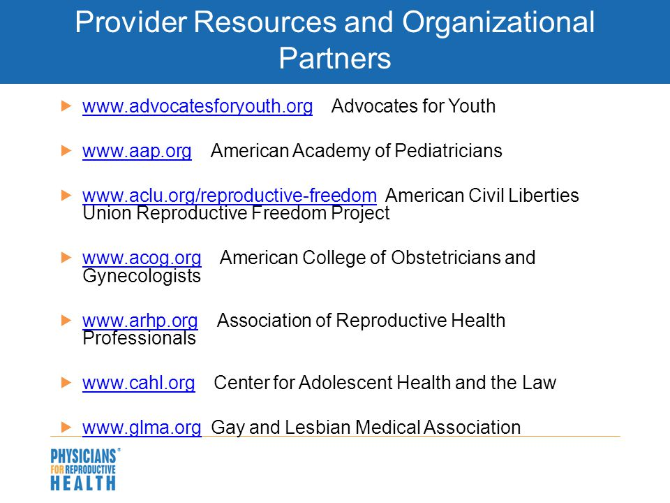  Provider Resources and Organizational Partners  www.advocatesforyouth.org—Advocates for Youth www.advocatesforyouth.org  www.aap.org—American Acad