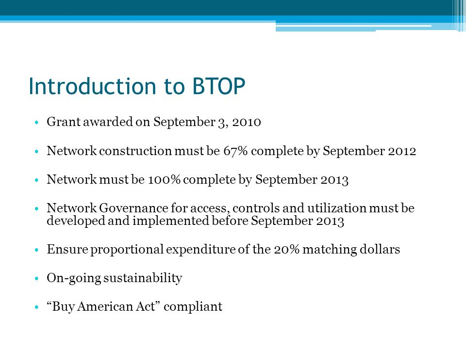 Introduction to BTOP Grant awarded on September 3, 2010 Network construction must be 67% complete by September 2012 Network must be 100% complete by S