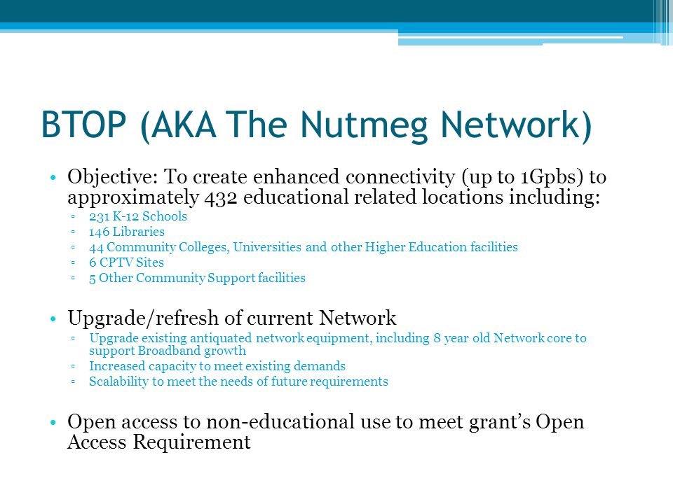 BTOP (AKA The Nutmeg Network) Objective: To create enhanced connectivity (up to 1Gpbs) to approximately 432 educational related locations including: ▫