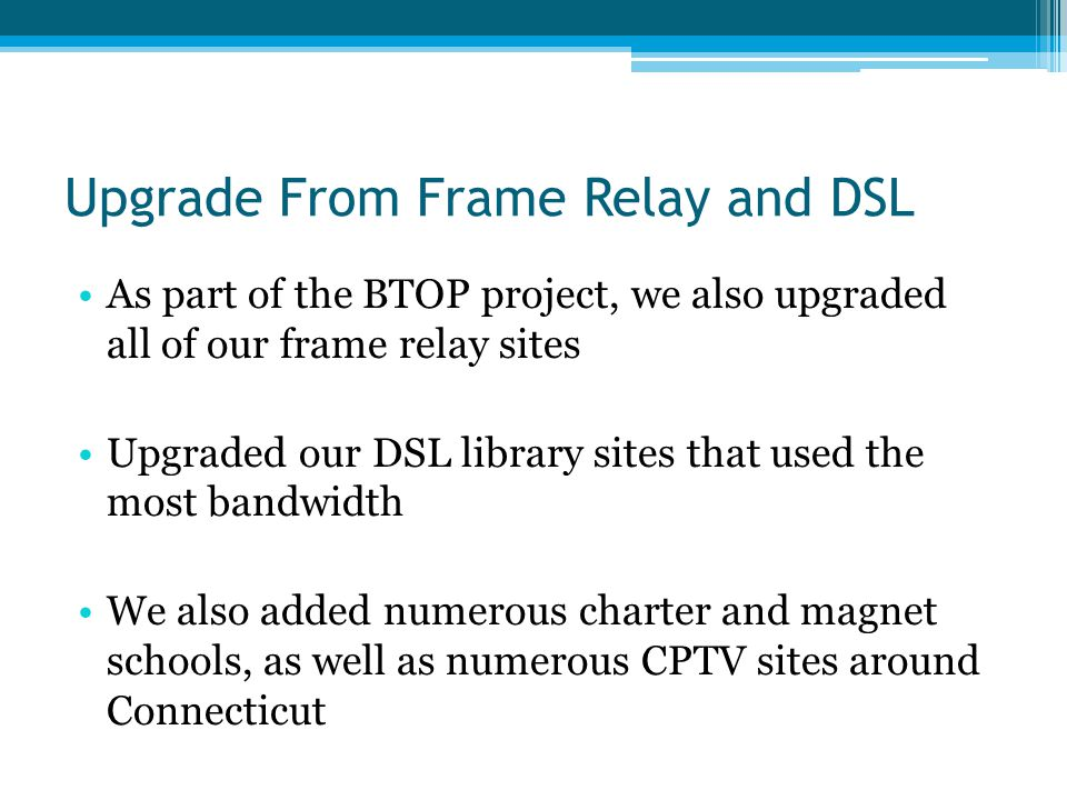 Upgrade From Frame Relay and DSL As part of the BTOP project, we also upgraded all of our frame relay sites Upgraded our DSL library sites that used t